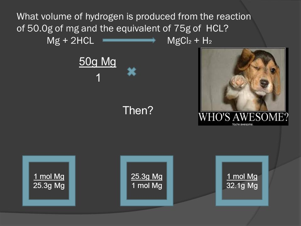 What volume of hydrogen is produced from the reaction of 50.0g of mg and the equivalent of 75g of HCL? Mg + 2HCL MgCl 2 + H 2 50g Mg 1 Then? 1 mol Mg