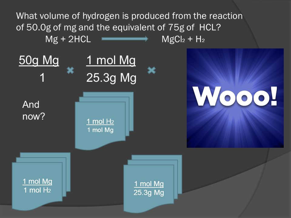 What volume of hydrogen is produced from the reaction of 50.0g of mg and the equivalent of 75g of HCL? Mg + 2HCL MgCl 2 + H 2 50g Mg 1 mol Mg 1 25.3g