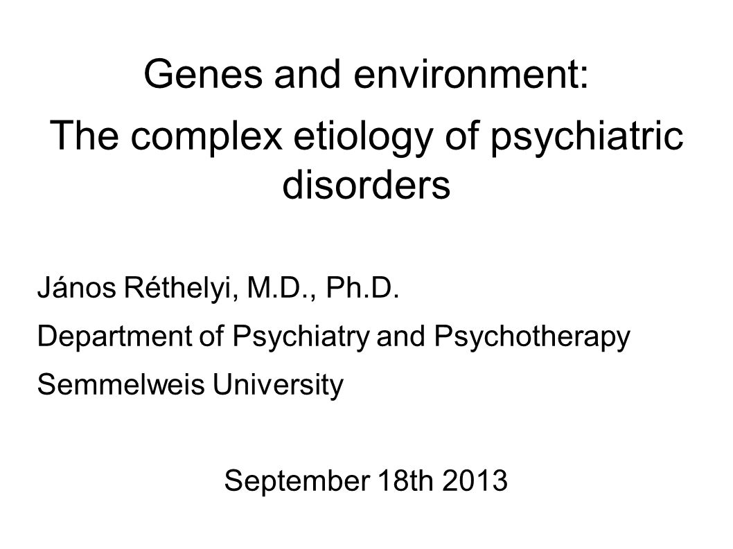 Genes and environment: The complex etiology of psychiatric disorders János Réthelyi, M.D., Ph.D.