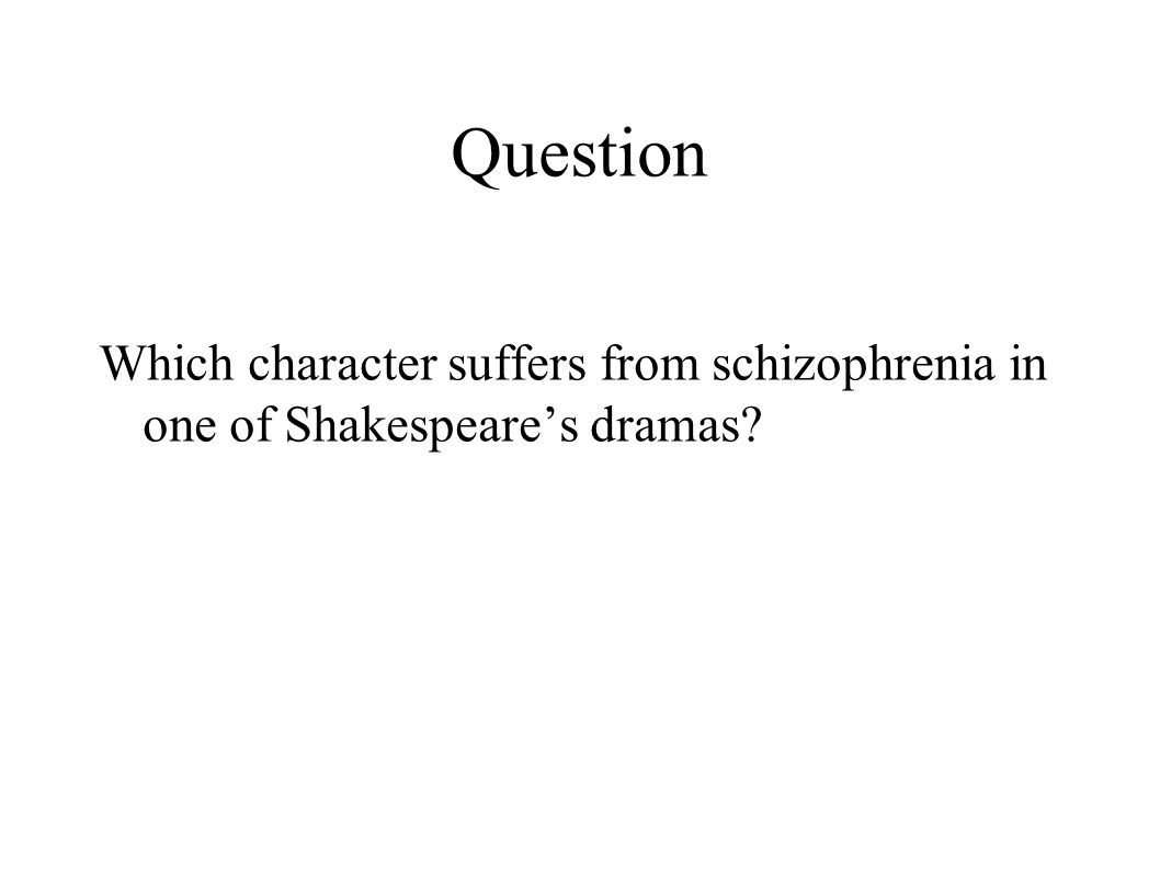 Question Which character suffers from schizophrenia in one of Shakespeare's dramas?