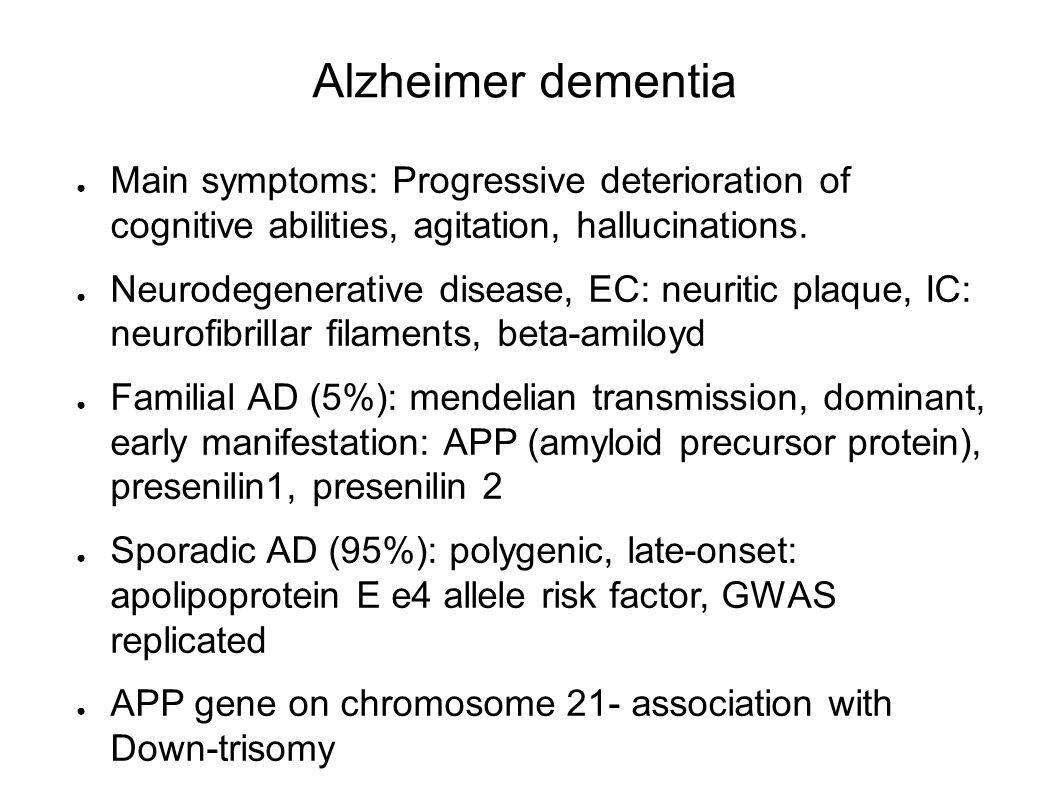 Alzheimer dementia ● Main symptoms: Progressive deterioration of cognitive abilities, agitation, hallucinations. ● Neurodegenerative disease, EC: neur