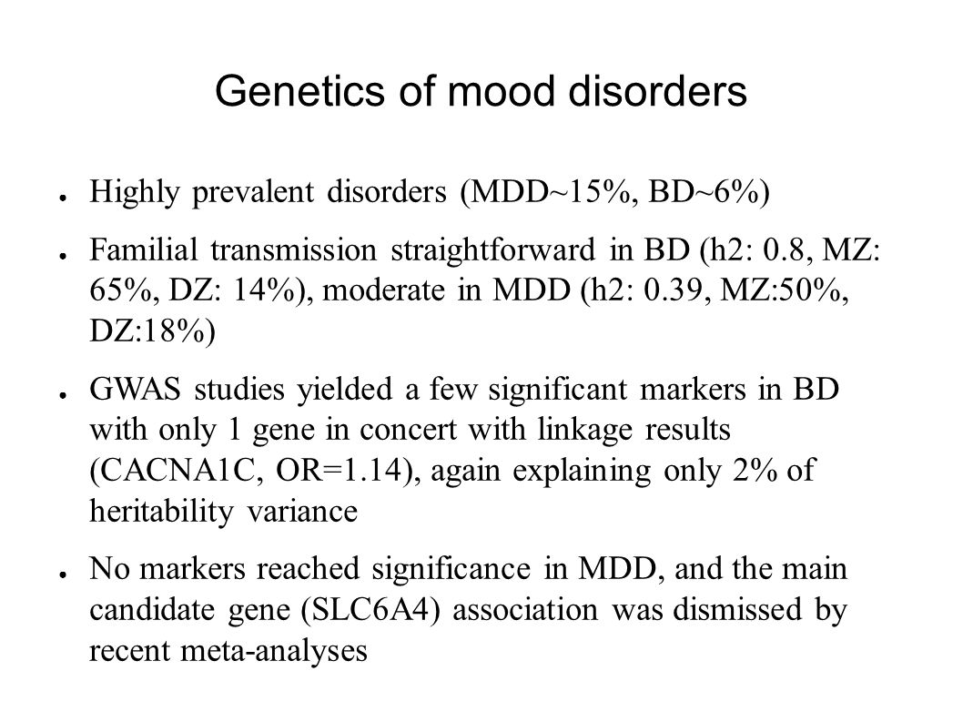 Genetics of mood disorders ● Highly prevalent disorders (MDD~15%, BD~6%) ● Familial transmission straightforward in BD (h2: 0.8, MZ: 65%, DZ: 14%), moderate in MDD (h2: 0.39, MZ:50%, DZ:18%) ● GWAS studies yielded a few significant markers in BD with only 1 gene in concert with linkage results (CACNA1C, OR=1.14), again explaining only 2% of heritability variance ● No markers reached significance in MDD, and the main candidate gene (SLC6A4) association was dismissed by recent meta-analyses