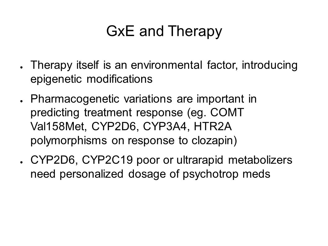GxE and Therapy ● Therapy itself is an environmental factor, introducing epigenetic modifications ● Pharmacogenetic variations are important in predicting treatment response (eg.