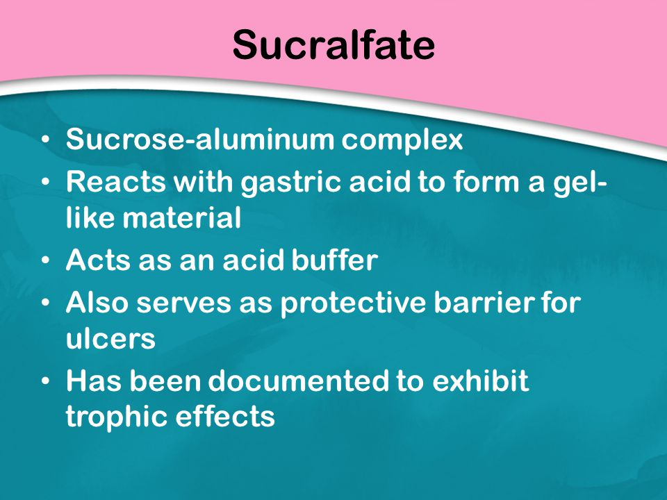 Sucralfate Sucrose-aluminum complex Reacts with gastric acid to form a gel- like material Acts as an acid buffer Also serves as protective barrier for