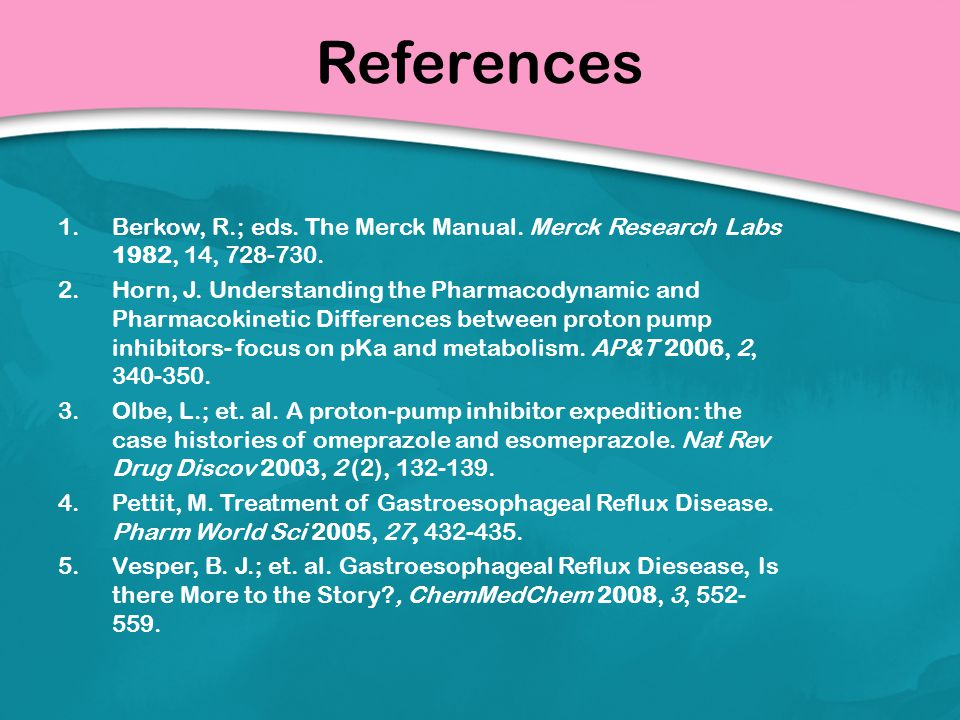 References 1.Berkow, R.; eds. The Merck Manual. Merck Research Labs 1982, 14, 728-730. 2.Horn, J. Understanding the Pharmacodynamic and Pharmacokineti