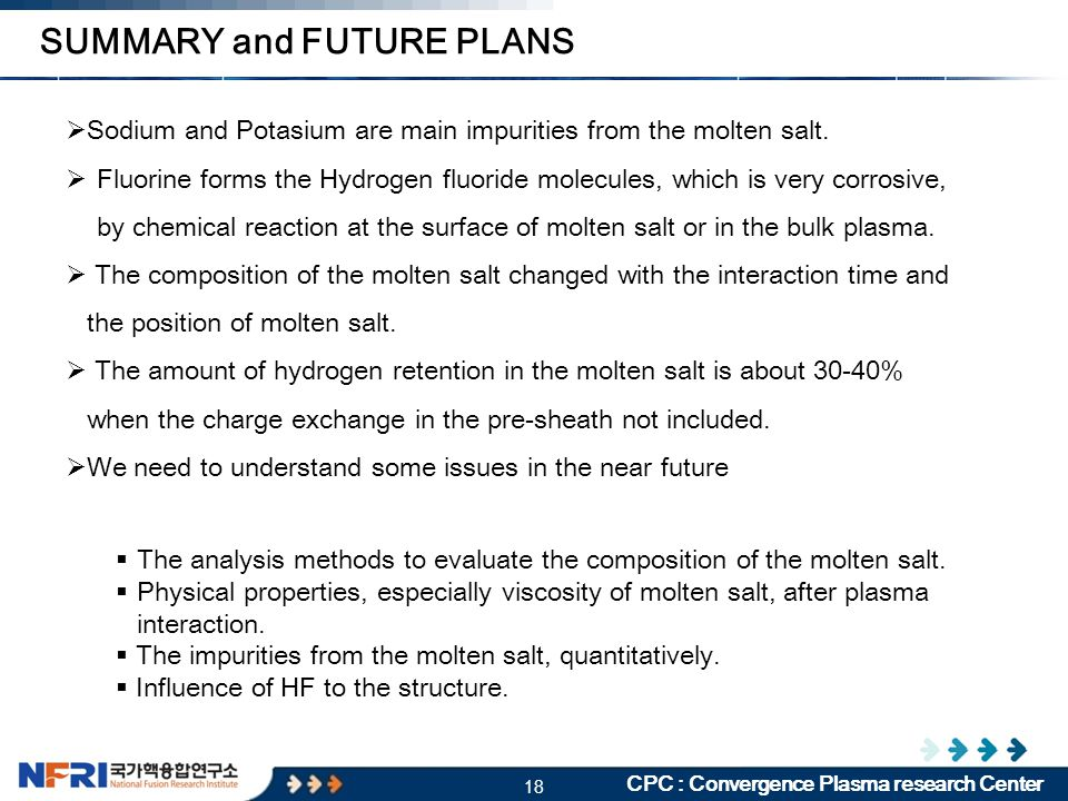 18 CPC : Convergence Plasma research Center SUMMARY and FUTURE PLANS  Sodium and Potasium are main impurities from the molten salt.  Fluorine forms