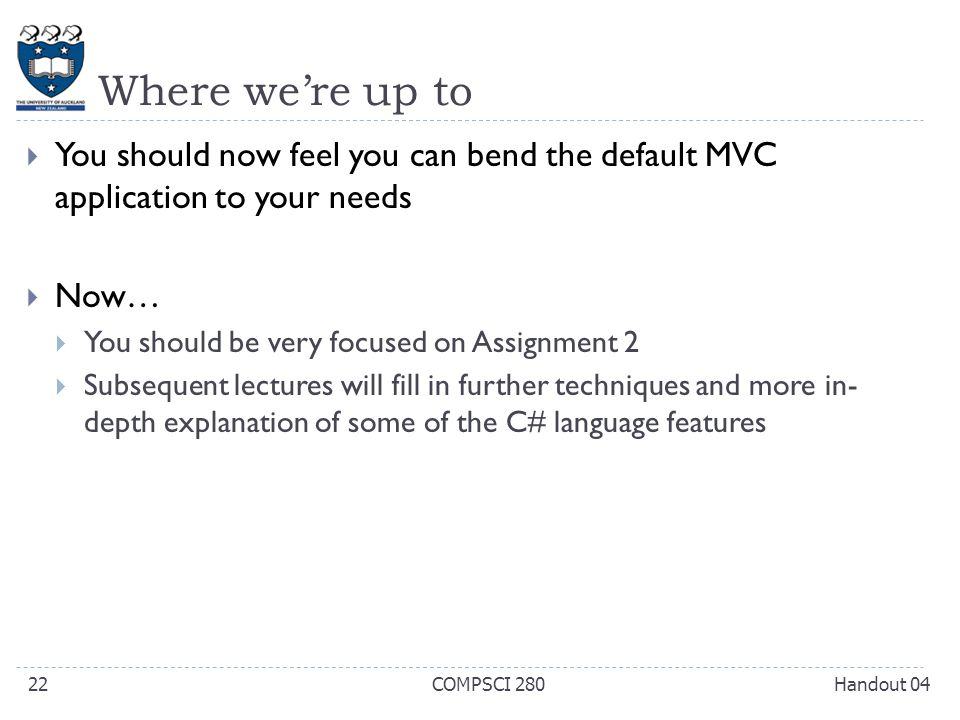 Where we're up to  You should now feel you can bend the default MVC application to your needs  Now…  You should be very focused on Assignment 2  Subsequent lectures will fill in further techniques and more in- depth explanation of some of the C# language features Handout 04COMPSCI 28022