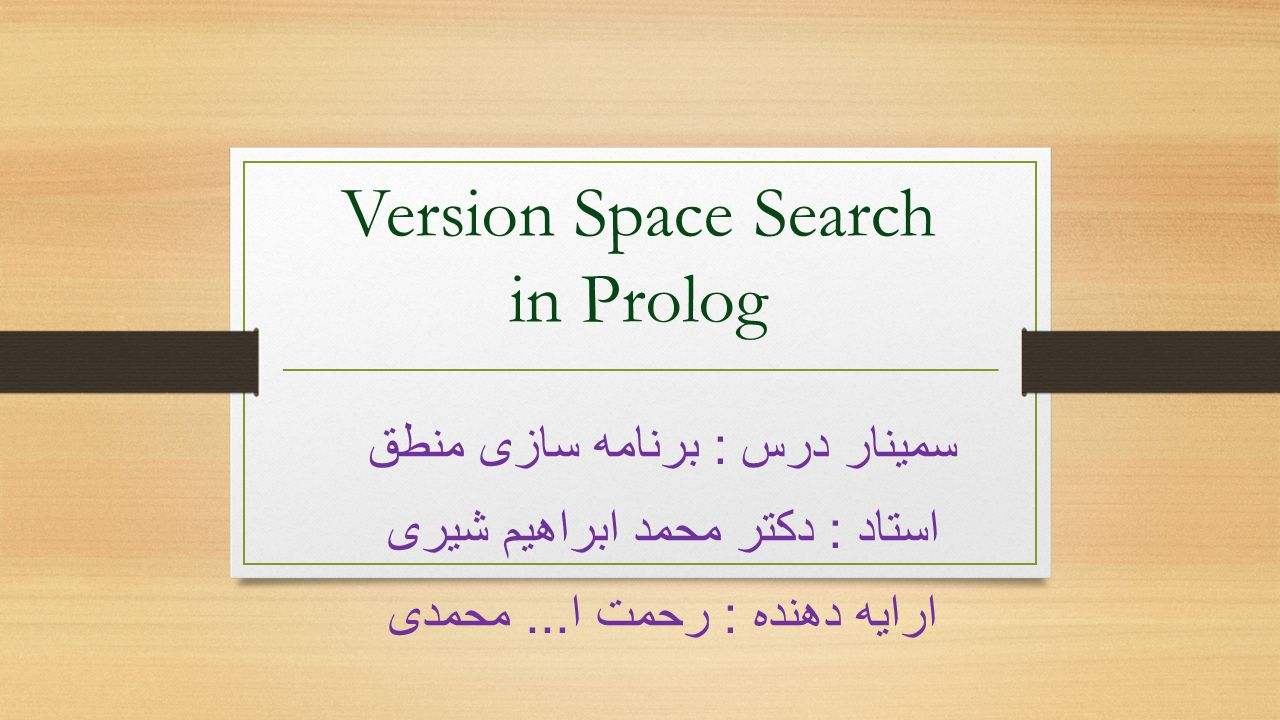 Version Space Search in Prolog سمینار درس : برنامه سازی منطق استاد : دکتر محمد ابراهیم شیری ارایه دهنده : رحمت ا...