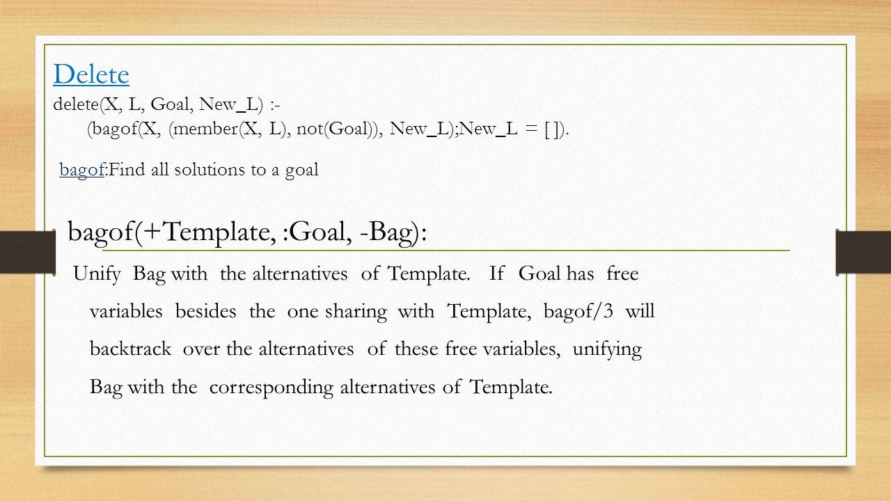 Delete delete(X, L, Goal, New_L) :- (bagof(X, (member(X, L), not(Goal)), New_L);New_L = [ ]).