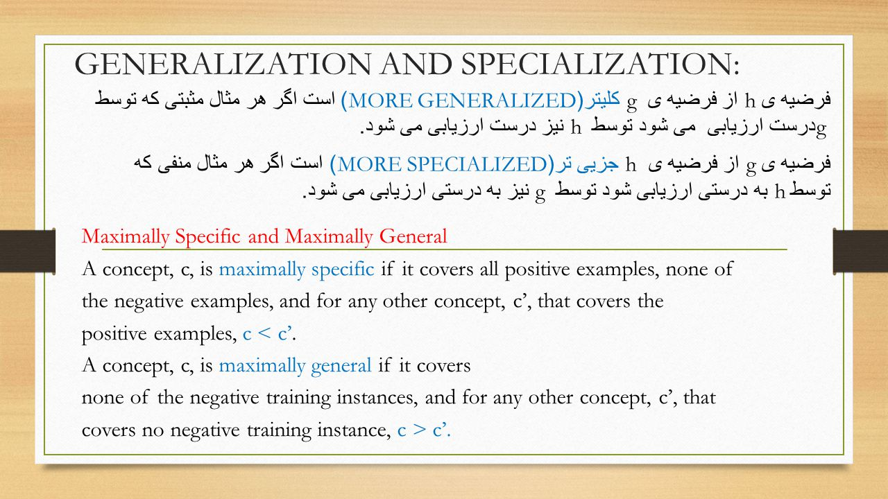 GENERALIZATION AND SPECIALIZATION: Maximally Specific and Maximally General A concept, c, is maximally specific if it covers all positive examples, none of the negative examples, and for any other concept, c', that covers the positive examples, c < c'.