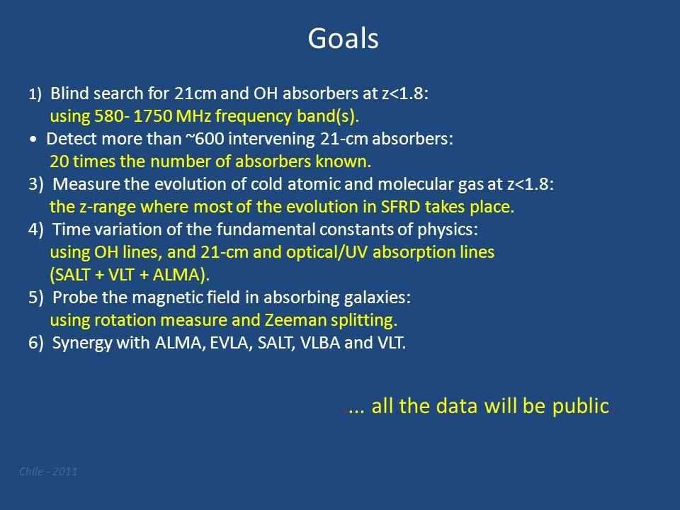Chile - 2011 Goals 1) Blind search for 21cm and OH absorbers at z<1.8: using 580- 1750 MHz frequency band(s). Detect more than ~600 intervening 21-cm