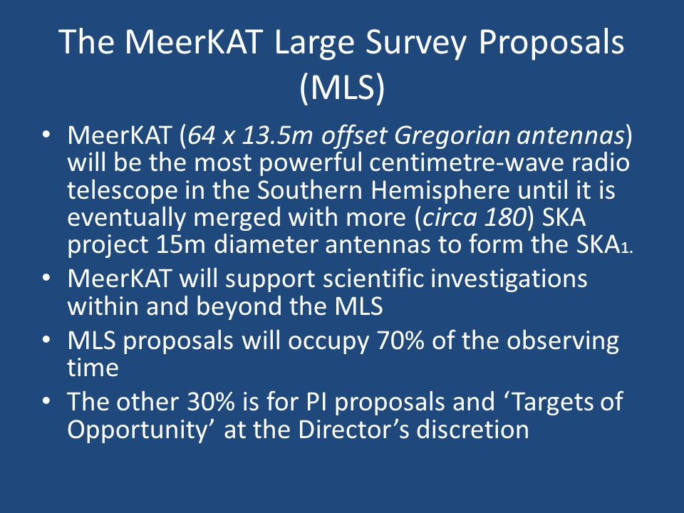 The MeerKAT Large Survey Proposals (MLS) MeerKAT (64 x 13.5m offset Gregorian antennas) will be the most powerful centimetre-wave radio telescope in the Southern Hemisphere until it is eventually merged with more (circa 180) SKA project 15m diameter antennas to form the SKA 1.