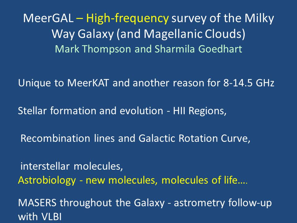 MeerGAL – High-frequency survey of the Milky Way Galaxy (and Magellanic Clouds) Mark Thompson and Sharmila Goedhart Unique to MeerKAT and another reas