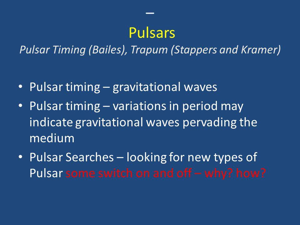 – Pulsars Pulsar Timing (Bailes), Trapum (Stappers and Kramer) Pulsar timing – gravitational waves Pulsar timing – variations in period may indicate g