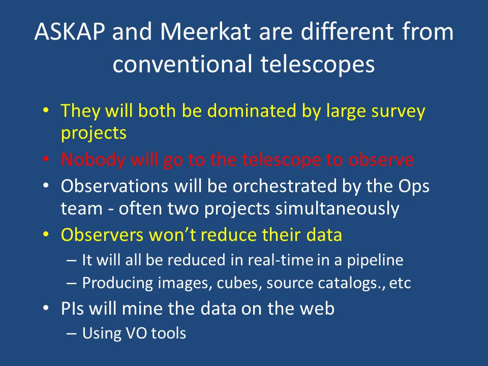 ASKAP and Meerkat are different from conventional telescopes They will both be dominated by large survey projects Nobody will go to the telescope to o