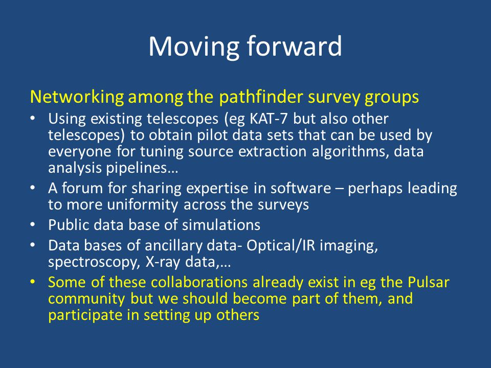 Moving forward Networking among the pathfinder survey groups Using existing telescopes (eg KAT-7 but also other telescopes) to obtain pilot data sets that can be used by everyone for tuning source extraction algorithms, data analysis pipelines… A forum for sharing expertise in software – perhaps leading to more uniformity across the surveys Public data base of simulations Data bases of ancillary data- Optical/IR imaging, spectroscopy, X-ray data,… Some of these collaborations already exist in eg the Pulsar community but we should become part of them, and participate in setting up others