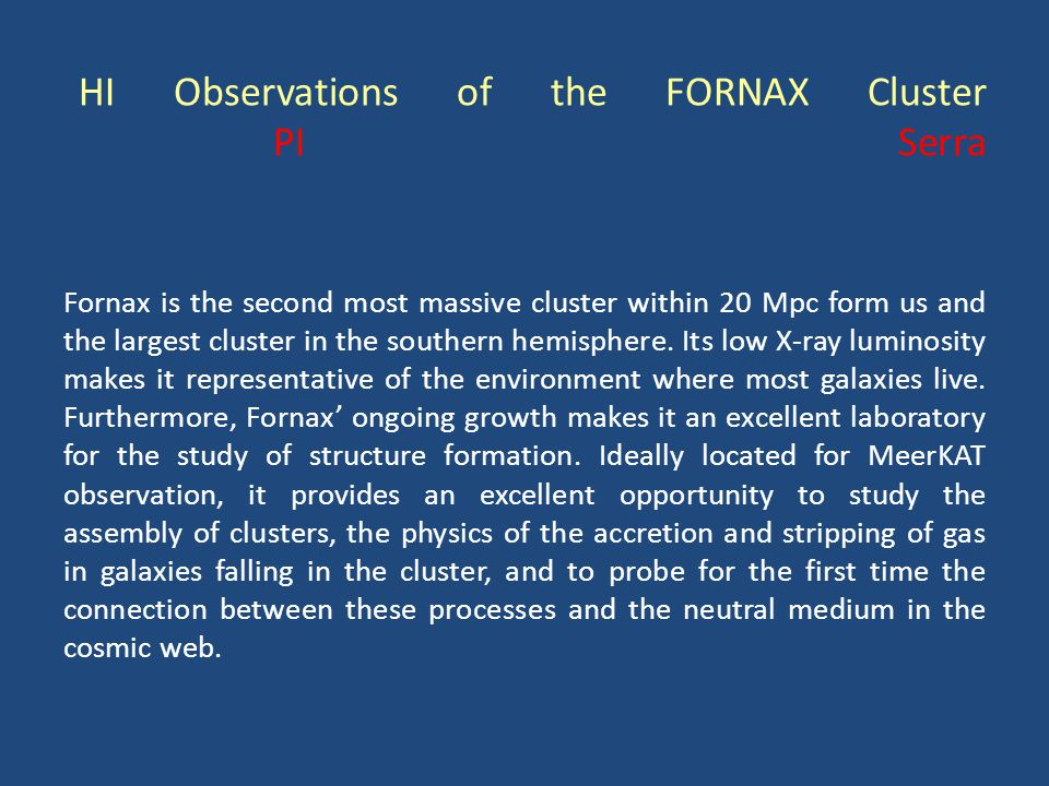 HI Observations of the FORNAX Cluster PI Serra Fornax is the second most massive cluster within 20 Mpc form us and the largest cluster in the southern hemisphere.