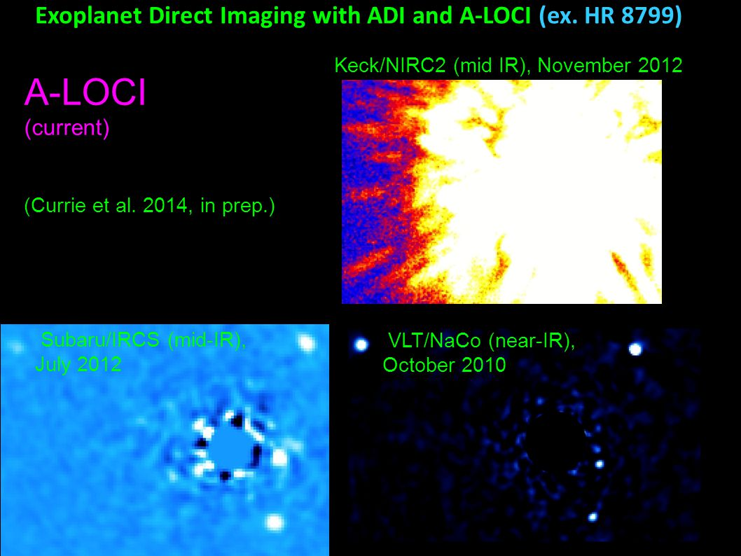 Keck/NIRC2 (mid IR), November 2012 A-LOCI (current) Exoplanet Direct Imaging with ADI and A-LOCI (ex. HR 8799) Subaru/IRCS (mid-IR), July 2012 (Currie