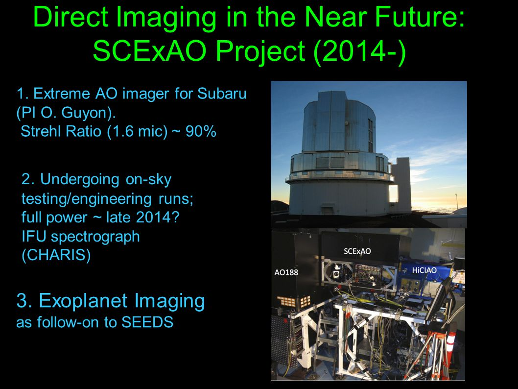 Direct Imaging in the Near Future: SCExAO Project (2014-) -1. Extreme AO imager for Subaru -(PI O. Guyon). - Strehl Ratio (1.6 mic) ~ 90% - 2. Undergo