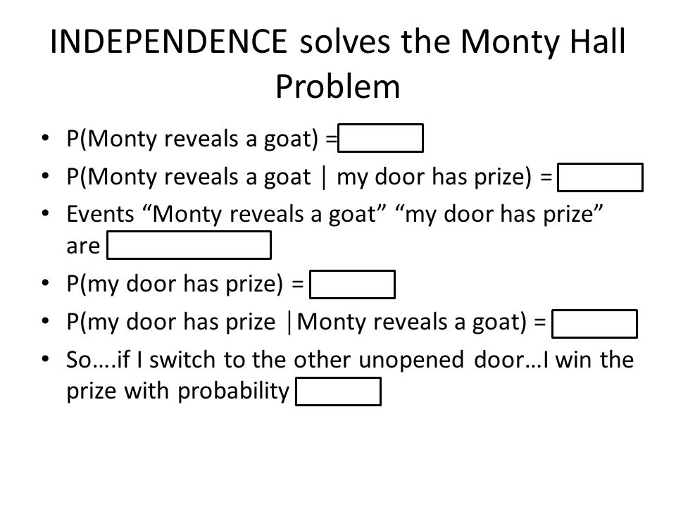 INDEPENDENCE solves the Monty Hall Problem P(Monty reveals a goat) = 1 P(Monty reveals a goat │ my door has prize) = 1 Events Monty reveals a goat my door has prize are INDEPENDENT.