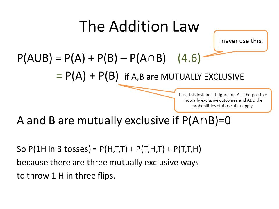 The Addition Law P(AUB) = P(A) + P(B) – P(A∩B) (4.6) = P(A) + P(B) if A,B are MUTUALLY EXCLUSIVE A and B are mutually exclusive if P(A∩B)=0 So P(1H in 3 tosses) = P(H,T,T) + P(T,H,T) + P(T,T,H) because there are three mutually exclusive ways to throw 1 H in three flips.
