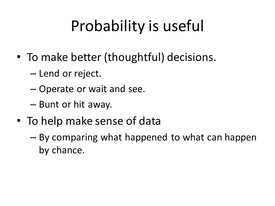 Probability is useful To make better (thoughtful) decisions.