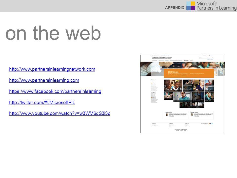 on the web http://www.partnersinlearningnetwork.com http://www.partnersinlearning.com https://www.facebook.com/partnersinlearning http://twitter.com/#!/MicrosoftPIL http://www.youtube.com/watch v=w3WM6qS3i3c APPENDIX