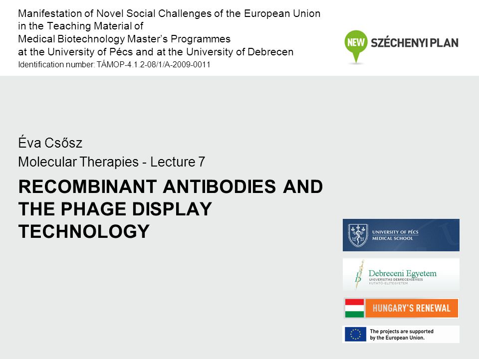 RECOMBINANT ANTIBODIES AND THE PHAGE DISPLAY TECHNOLOGY Éva Csősz Molecular Therapies - Lecture 7 Manifestation of Novel Social Challenges of the European Union in the Teaching Material of Medical Biotechnology Master's Programmes at the University of Pécs and at the University of Debrecen Identification number: TÁMOP-4.1.2-08/1/A-2009-0011