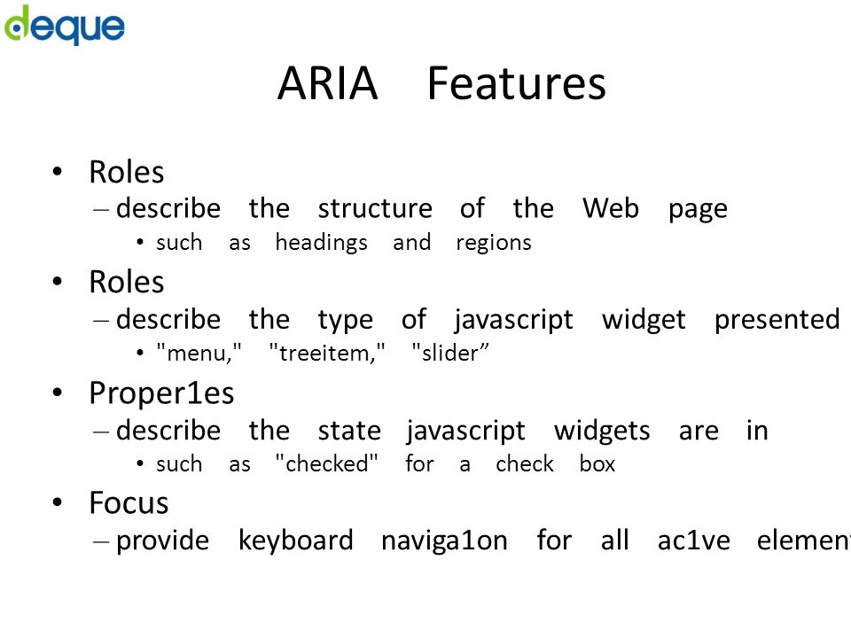 ARIA Features Roles – describe the structure of the Web page such as headings and regions Roles – describe the type of javascript widget presented