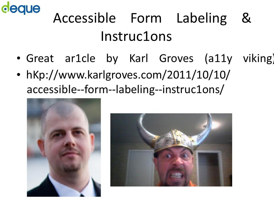 Accessible Form Labeling & Instruc1ons Great ar1cle by Karl Groves (a11y viking) hKp://www.karlgroves.com/2011/10/10/ accessible-­‐form-­‐labeling-­‐i