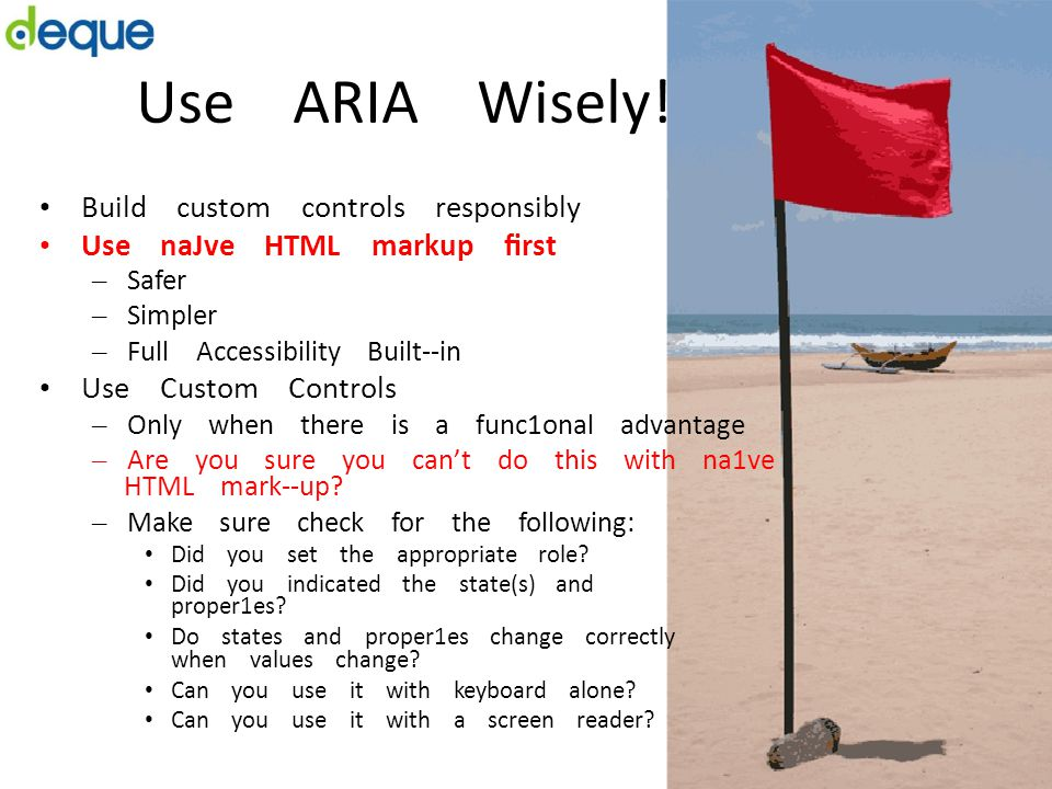 Use ARIA Wisely! Build custom controls responsibly Use naJve HTML markup first – Safer – Simpler – Full Accessibility Built-­‐in Use Custom Controls –