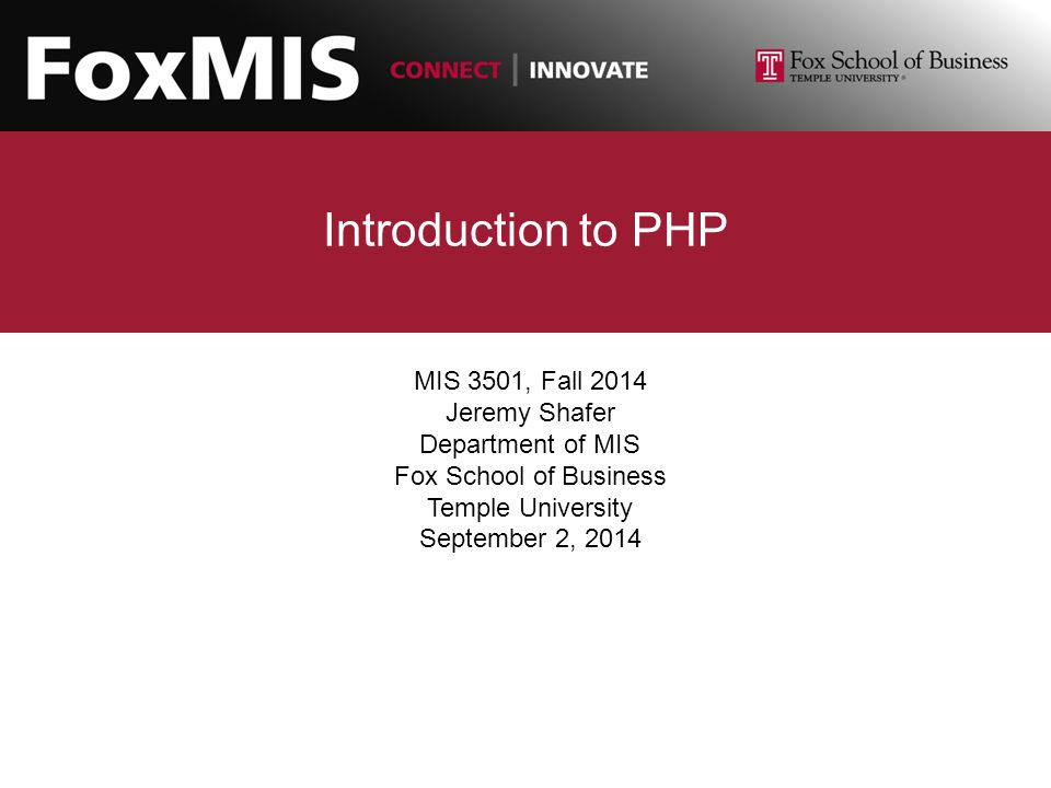 Introduction to PHP MIS 3501, Fall 2014 Jeremy Shafer Department of MIS Fox School of Business Temple University September 2, 2014