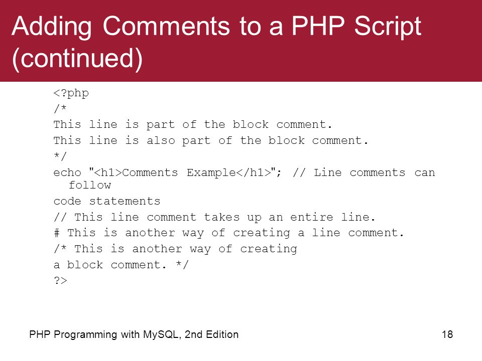 18PHP Programming with MySQL, 2nd Edition Adding Comments to a PHP Script (continued) <?php /* This line is part of the block comment. This line is al