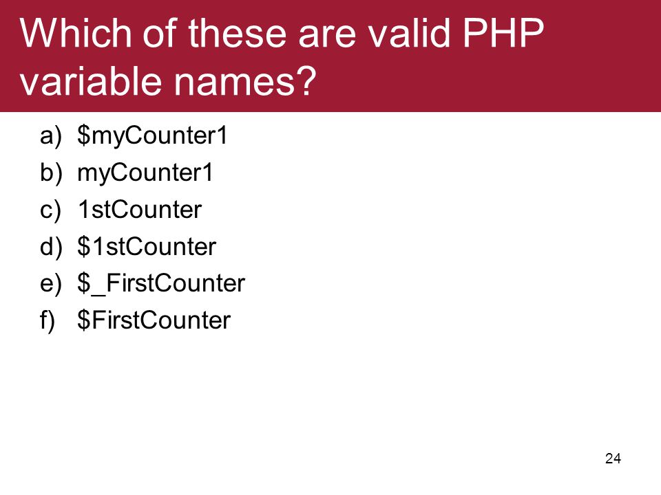 Which of these are valid PHP variable names? a)$myCounter1 b)myCounter1 c)1stCounter d)$1stCounter e)$_FirstCounter f)$FirstCounter 24