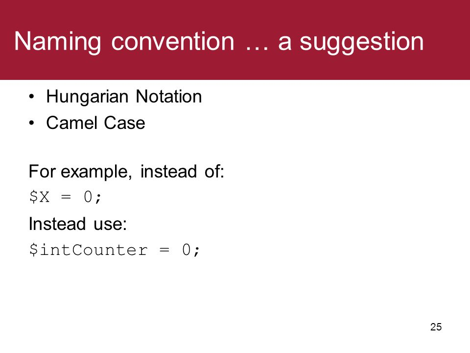 Naming convention … a suggestion Hungarian Notation Camel Case For example, instead of: $X = 0; Instead use: $intCounter = 0; 25