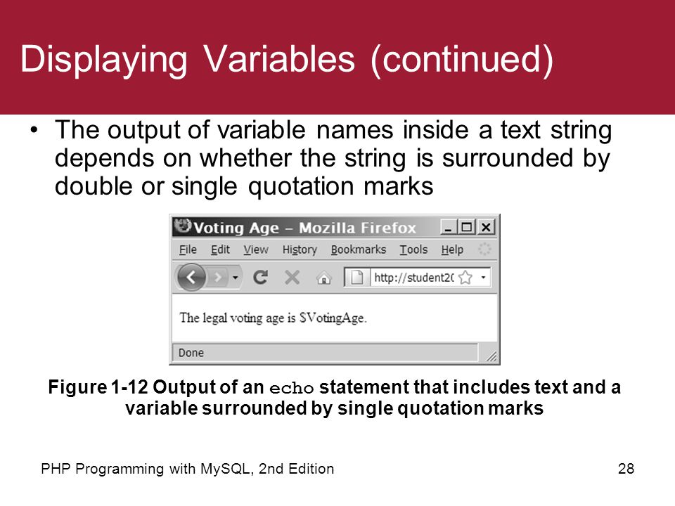 28PHP Programming with MySQL, 2nd Edition Displaying Variables (continued) The output of variable names inside a text string depends on whether the st