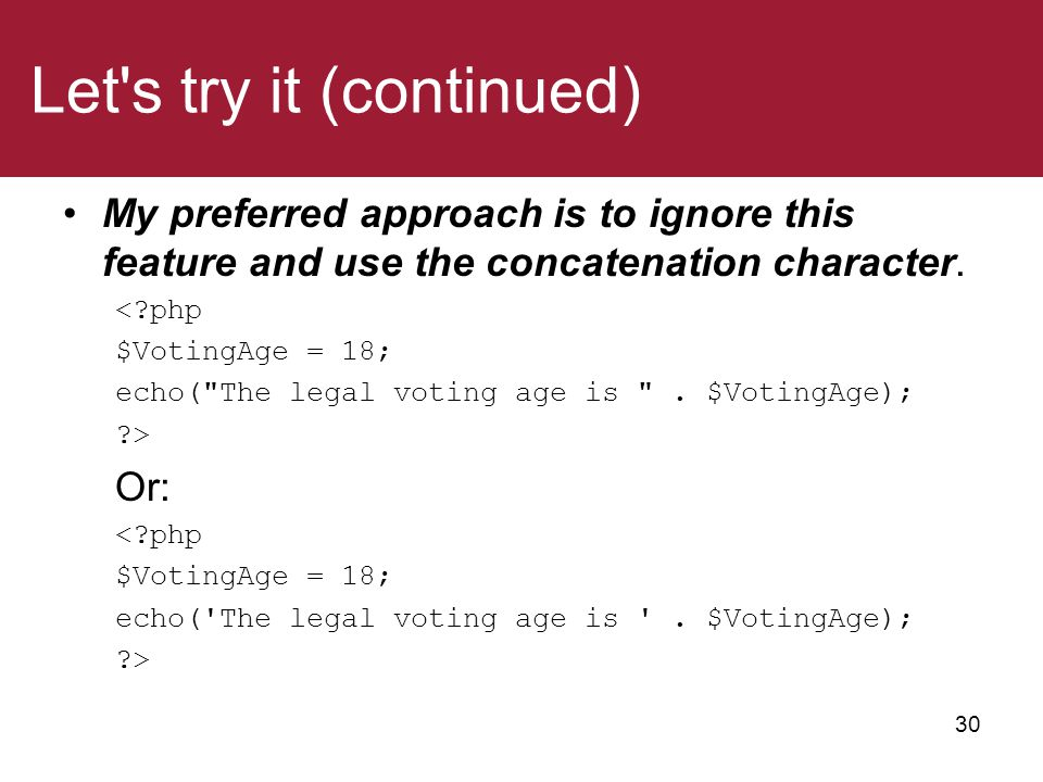 Let's try it (continued) My preferred approach is to ignore this feature and use the concatenation character. <?php $VotingAge = 18; echo(