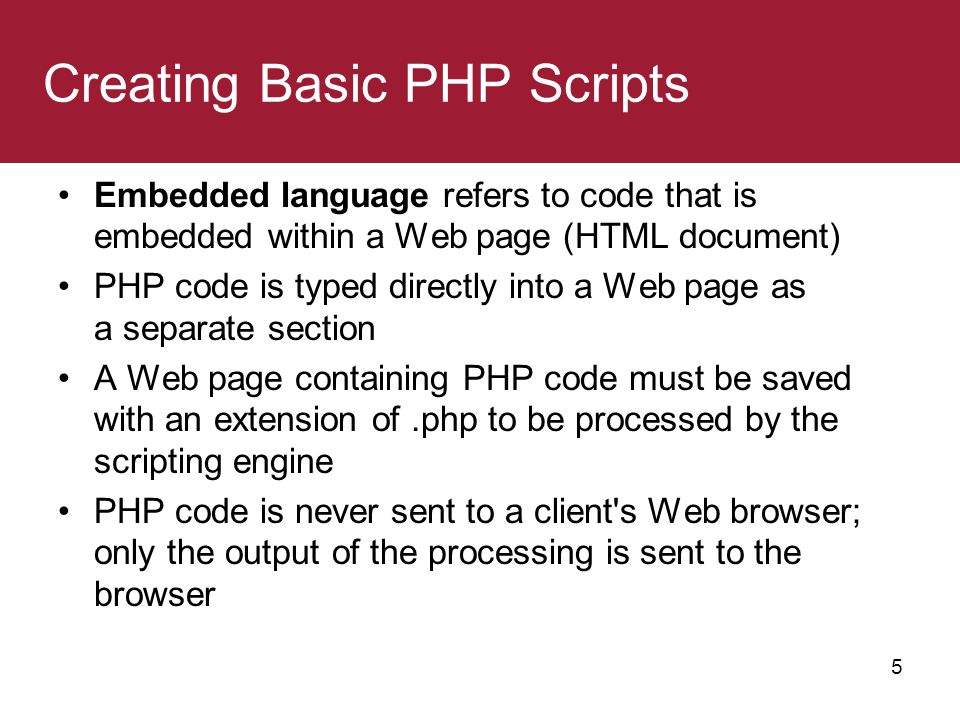 5 Creating Basic PHP Scripts Embedded language refers to code that is embedded within a Web page (HTML document) PHP code is typed directly into a Web