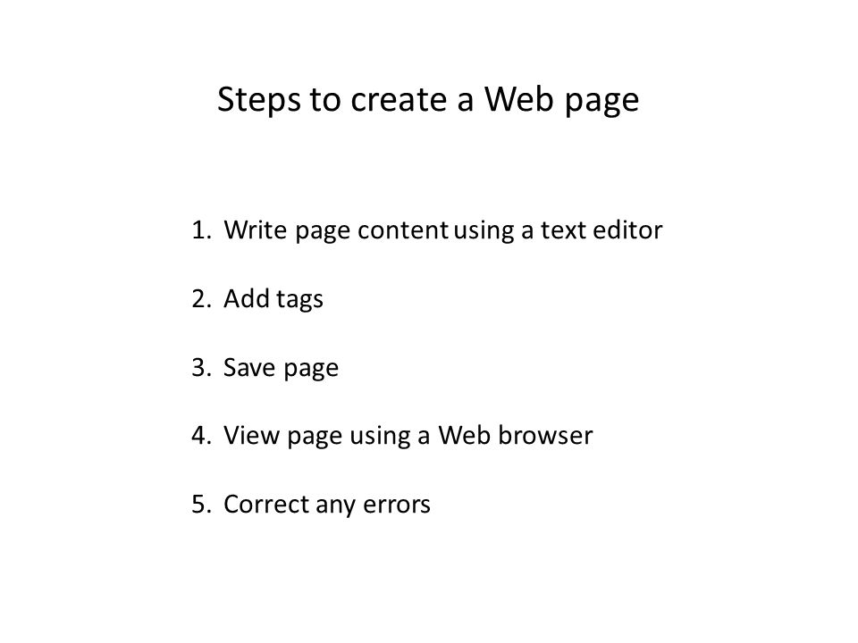 1.Write page content using a text editor 2.Add tags 3.Save page 4.View page using a Web browser 5.Correct any errors Steps to create a Web page