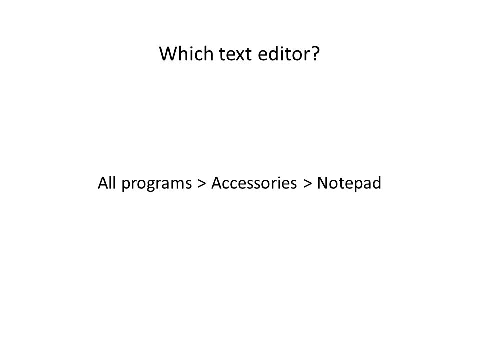 Which text editor? All programs > Accessories > Notepad