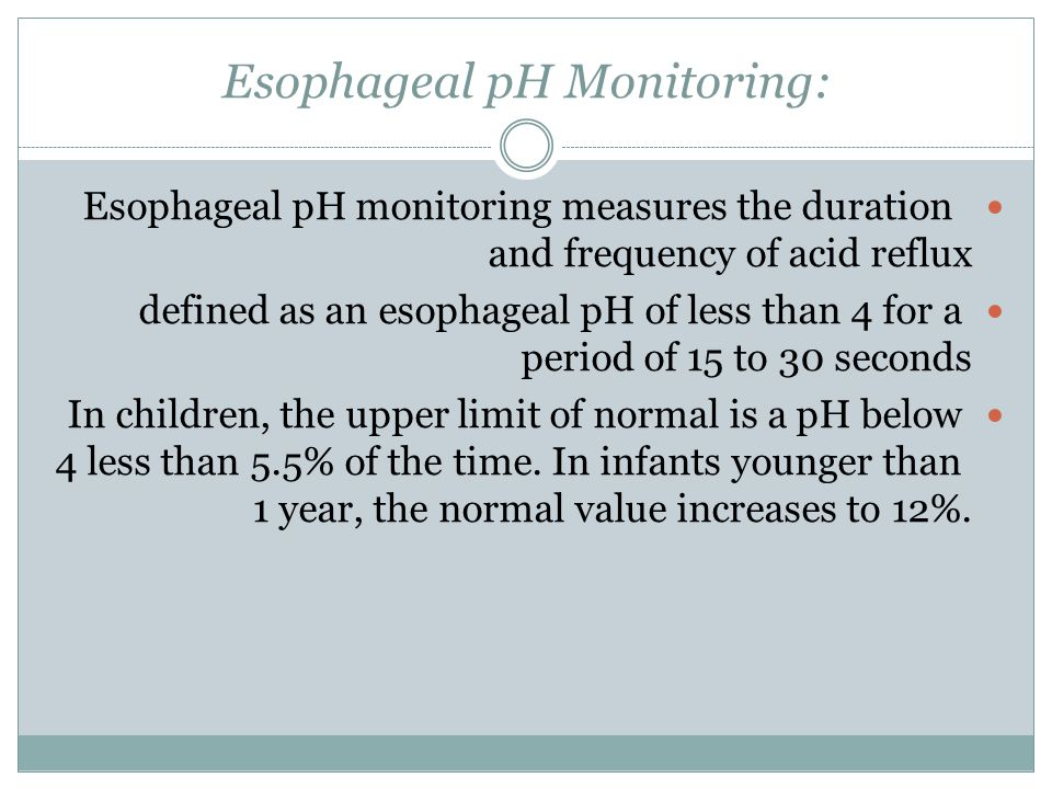 Esophageal pH Monitoring: Esophageal pH monitoring measures the duration and frequency of acid reflux defined as an esophageal pH of less than 4 for a