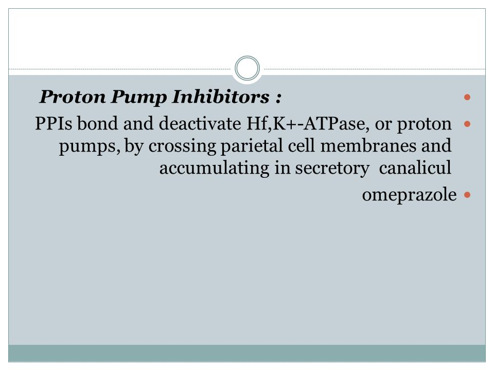 Proton Pump Inhibitors : PPIs bond and deactivate Hf,K+-ATPase, or proton pumps, by crossing parietal cell membranes and accumulating in secretory can