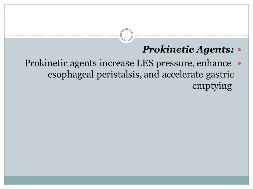 Prokinetic Agents: Prokinetic agents increase LES pressure, enhance esophageal peristalsis, and accelerate gastric emptying