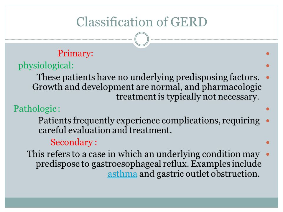 Classification of GERD Primary: physiological: These patients have no underlying predisposing factors. Growth and development are normal, and pharmaco