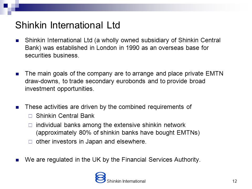 Shinkin International11 Shinkin Central Bank – Financial Soundness Note: Ratio = Total Expenses / Average Balance of Deposits + CDs + Debentures Source: Japanese Bankers Association Funds per Employee ( As of September 30,2007 ) (US$ Millions) Capital Adequacy Ratio ( As of March 31,2008 ) Non-performing Loans Ratio ( As of September 30,2007 ) Expenses Ratio ( As of September 30,2007 ) Note: Total Funds = Deposits + CDs + Debentures Source: Japanese Bankers Association Note: SCB – City Banks – Average of financial holdings Source: Bank Disclosure Documents Note: Ratio = Total risk-monitored loans/ Total loans Source: Financial Services Agency