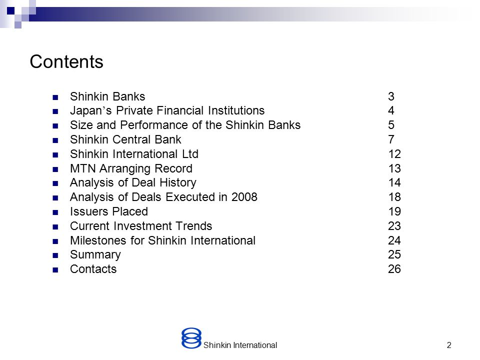Shinkin International2 Contents Shinkin Banks3 Japan ' s Private Financial Institutions 4 Size and Performance of the Shinkin Banks 5 Shinkin Central Bank7 Shinkin International Ltd12 MTN Arranging Record13 Analysis of Deal History 14 Analysis of Deals Executed in 200818 Issuers Placed19 Current Investment Trends 23 Milestones for Shinkin International 24 Summary25 Contacts26