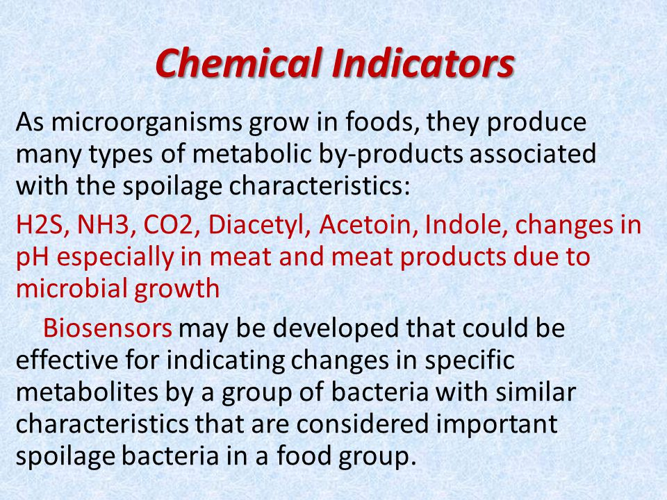 Chemical Indicators As microorganisms grow in foods, they produce many types of metabolic by-products associated with the spoilage characteristics: H2S, NH3, CO2, Diacetyl, Acetoin, Indole, changes in pH especially in meat and meat products due to microbial growth Biosensors may be developed that could be effective for indicating changes in specific metabolites by a group of bacteria with similar characteristics that are considered important spoilage bacteria in a food group.