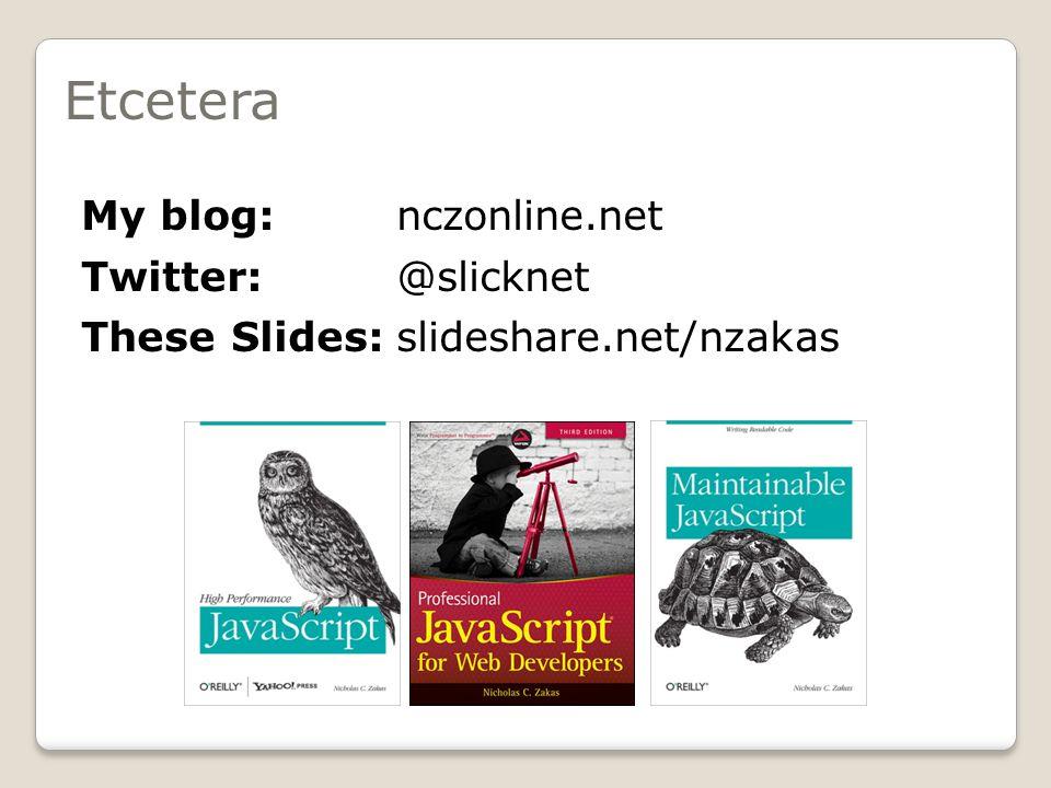 Etcetera My blog: nczonline.net Twitter:@slicknet These Slides:slideshare.net/nzakas