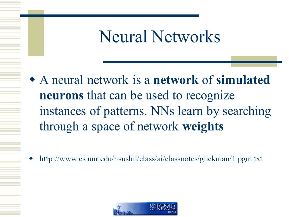 Neural Networks  A neural network is a network of simulated neurons that can be used to recognize instances of patterns.