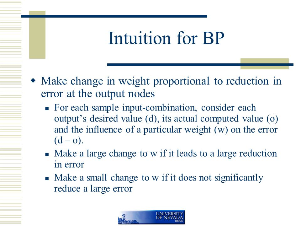Intuition for BP  Make change in weight proportional to reduction in error at the output nodes For each sample input-combination, consider each output's desired value (d), its actual computed value (o) and the influence of a particular weight (w) on the error (d – o).